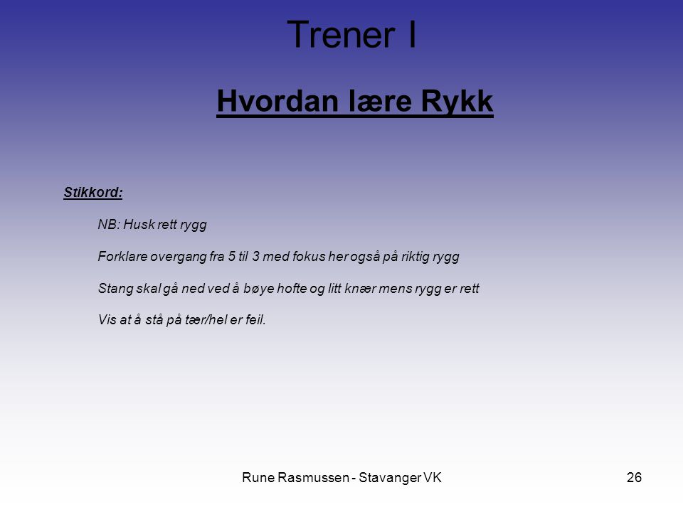 Rune Rasmussen - Stavanger VK26 Hvordan lære Rykk Trener I Stikkord: NB: Husk rett rygg Forklare overgang fra 5 til 3 med fokus her også på riktig ryg