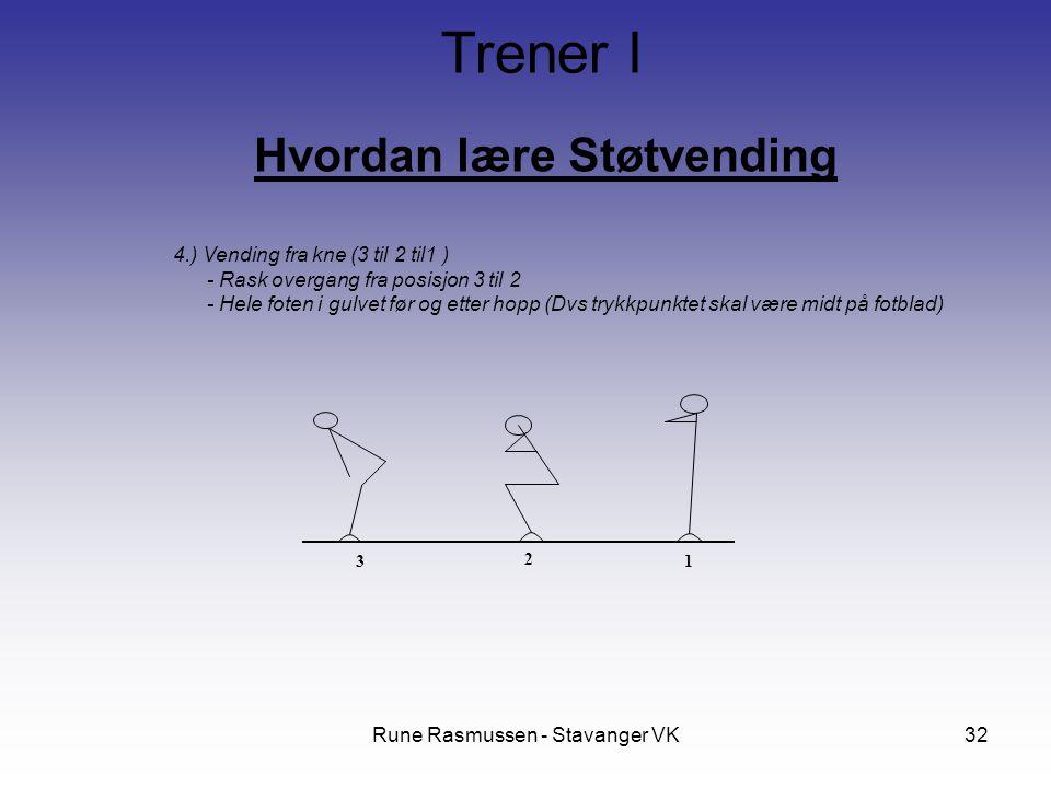 Rune Rasmussen - Stavanger VK32 Hvordan lære Støtvending Trener I 4.) Vending fra kne (3 til 2 til1 ) - Rask overgang fra posisjon 3 til 2 - Hele foten i gulvet før og etter hopp (Dvs trykkpunktet skal være midt på fotblad) 3 1 2