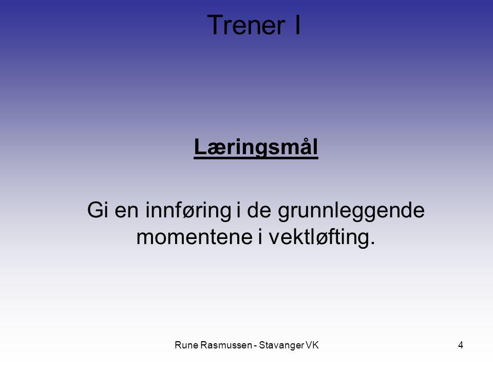 Rune Rasmussen - Stavanger VK4 Læringsmål Gi en innføring i de grunnleggende momentene i vektløfting. Trener I