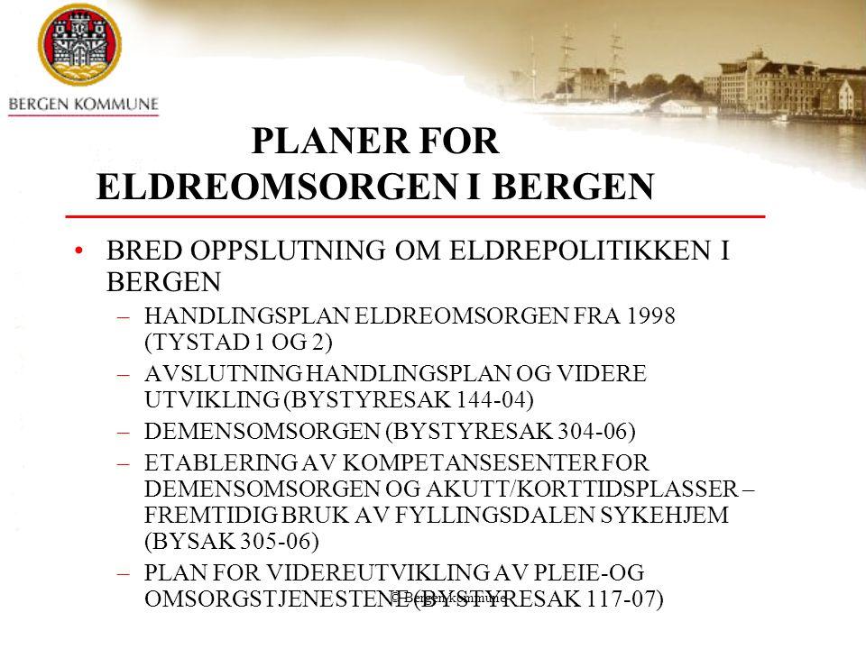 © Bergen kommune PLANER FOR ELDREOMSORGEN I BERGEN BRED OPPSLUTNING OM ELDREPOLITIKKEN I BERGEN –HANDLINGSPLAN ELDREOMSORGEN FRA 1998 (TYSTAD 1 OG 2) –AVSLUTNING HANDLINGSPLAN OG VIDERE UTVIKLING (BYSTYRESAK 144-04) –DEMENSOMSORGEN (BYSTYRESAK 304-06) –ETABLERING AV KOMPETANSESENTER FOR DEMENSOMSORGEN OG AKUTT/KORTTIDSPLASSER – FREMTIDIG BRUK AV FYLLINGSDALEN SYKEHJEM (BYSAK 305-06) –PLAN FOR VIDEREUTVIKLING AV PLEIE-OG OMSORGSTJENESTENE (BYSTYRESAK 117-07)