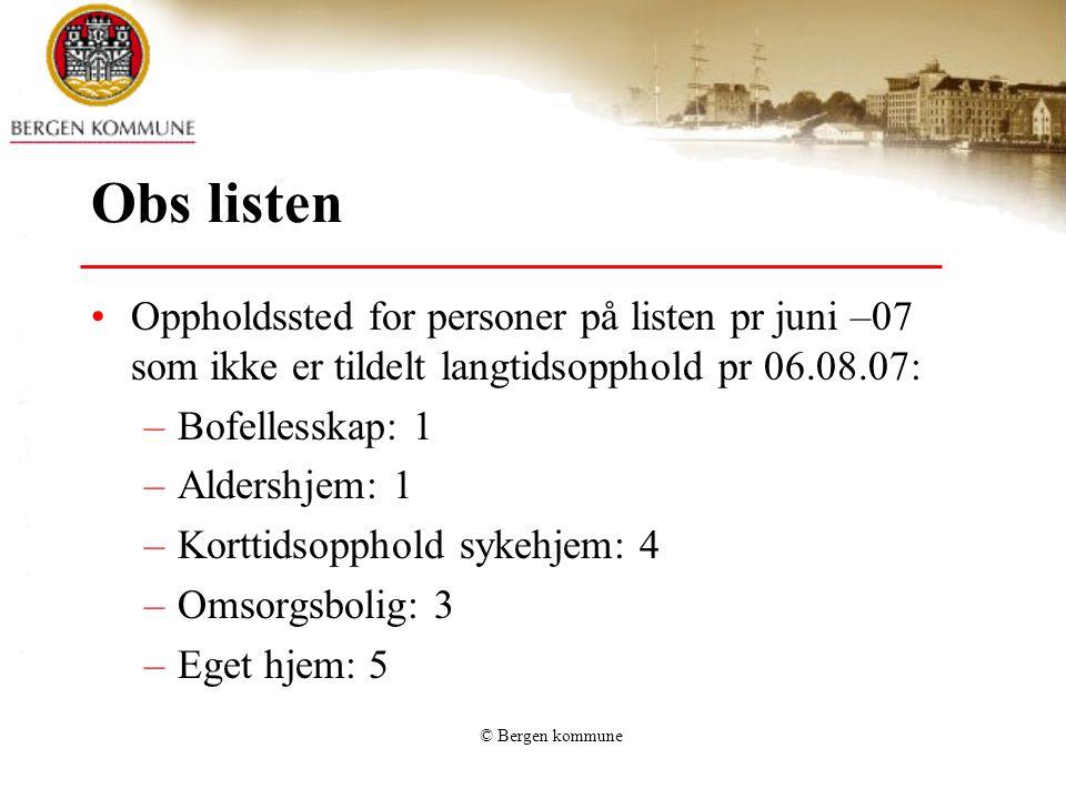 © Bergen kommune Obs listen Oppholdssted for personer på listen pr juni –07 som ikke er tildelt langtidsopphold pr 06.08.07: –Bofellesskap: 1 –Aldersh