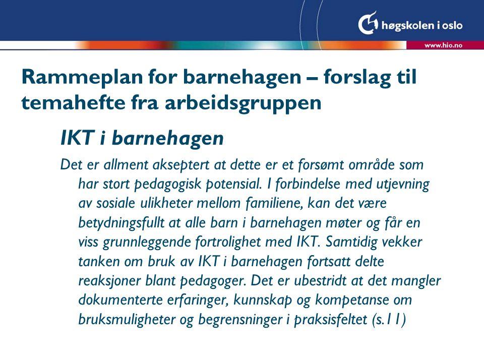Rammeplan for barnehagen – forslag til temahefte fra arbeidsgruppen IKT i barnehagen Det er allment akseptert at dette er et forsømt område som har st