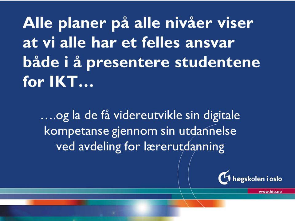 Høgskolen i Oslo Alle planer på alle nivåer viser at vi alle har et felles ansvar både i å presentere studentene for IKT… ….og la de få videreutvikle