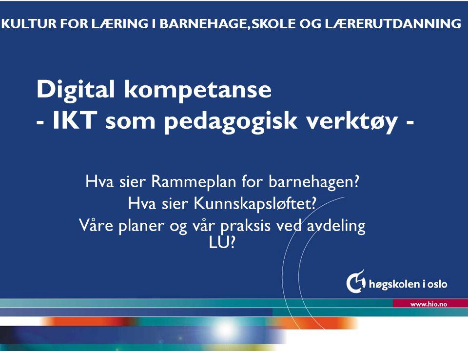 Høgskolen i Oslo Digital kompetanse - IKT som pedagogisk verktøy - Hva sier Rammeplan for barnehagen? Hva sier Kunnskapsløftet? Våre planer og vår pra