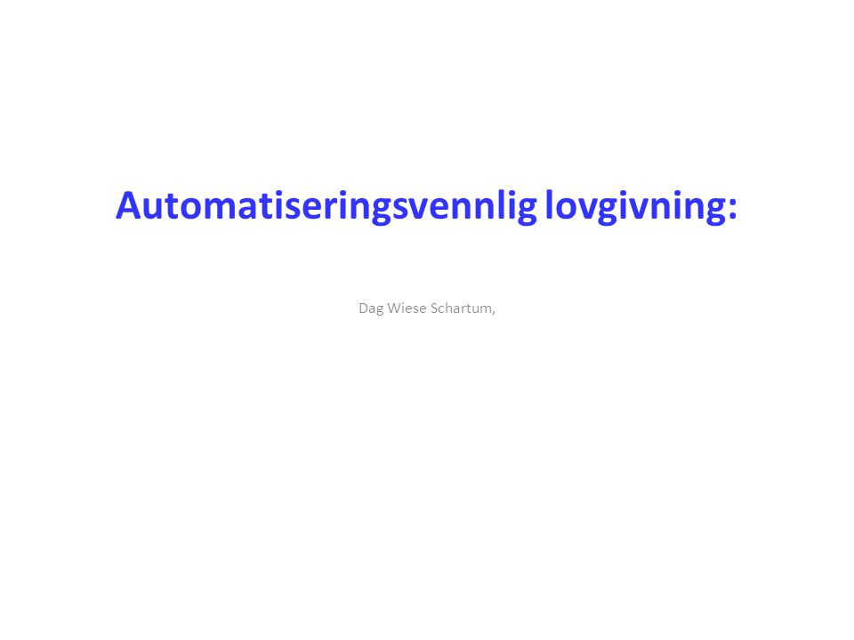 Automatiseringsvennlig lovgivning: Dag Wiese Schartum,