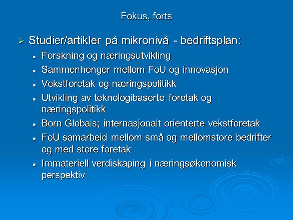 Fokus, forts  Studier/artikler på mikronivå - bedriftsplan: Forskning og næringsutvikling Forskning og næringsutvikling Sammenhenger mellom FoU og innovasjon Sammenhenger mellom FoU og innovasjon Vekstforetak og næringspolitikk Vekstforetak og næringspolitikk Utvikling av teknologibaserte foretak og næringspolitikk Utvikling av teknologibaserte foretak og næringspolitikk Born Globals; internasjonalt orienterte vekstforetak Born Globals; internasjonalt orienterte vekstforetak FoU samarbeid mellom små og mellomstore bedrifter og med store foretak FoU samarbeid mellom små og mellomstore bedrifter og med store foretak Immateriell verdiskaping i næringsøkonomisk perspektiv Immateriell verdiskaping i næringsøkonomisk perspektiv