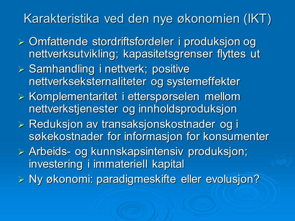 Karakteristika ved den nye økonomien (IKT)  Omfattende stordriftsfordeler i produksjon og nettverksutvikling; kapasitetsgrenser flyttes ut  Samhandling i nettverk; positive nettverkseksternaliteter og systemeffekter  Komplementaritet i etterspørselen mellom nettverkstjenester og innholdsproduksjon  Reduksjon av transaksjonskostnader og i søkekostnader for informasjon for konsumenter  Arbeids- og kunnskapsintensiv produksjon; investering i immateriell kapital  Ny økonomi: paradigmeskifte eller evolusjon