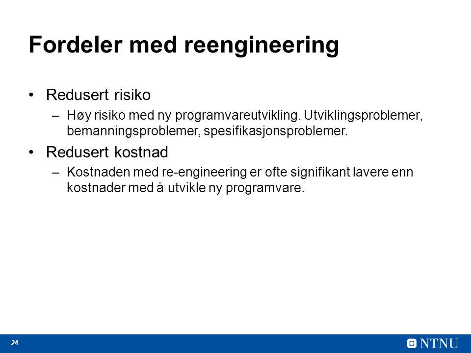 24 Fordeler med reengineering Redusert risiko –Høy risiko med ny programvareutvikling. Utviklingsproblemer, bemanningsproblemer, spesifikasjonsproblem