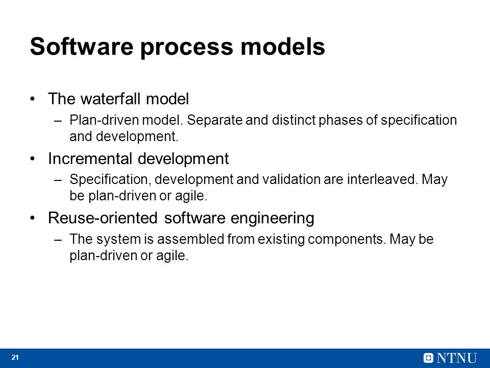 21 Software process models The waterfall model –Plan-driven model. Separate and distinct phases of specification and development. Incremental developm