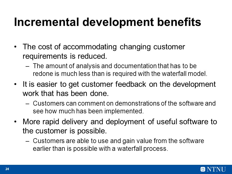 24 Incremental development benefits The cost of accommodating changing customer requirements is reduced. –The amount of analysis and documentation tha