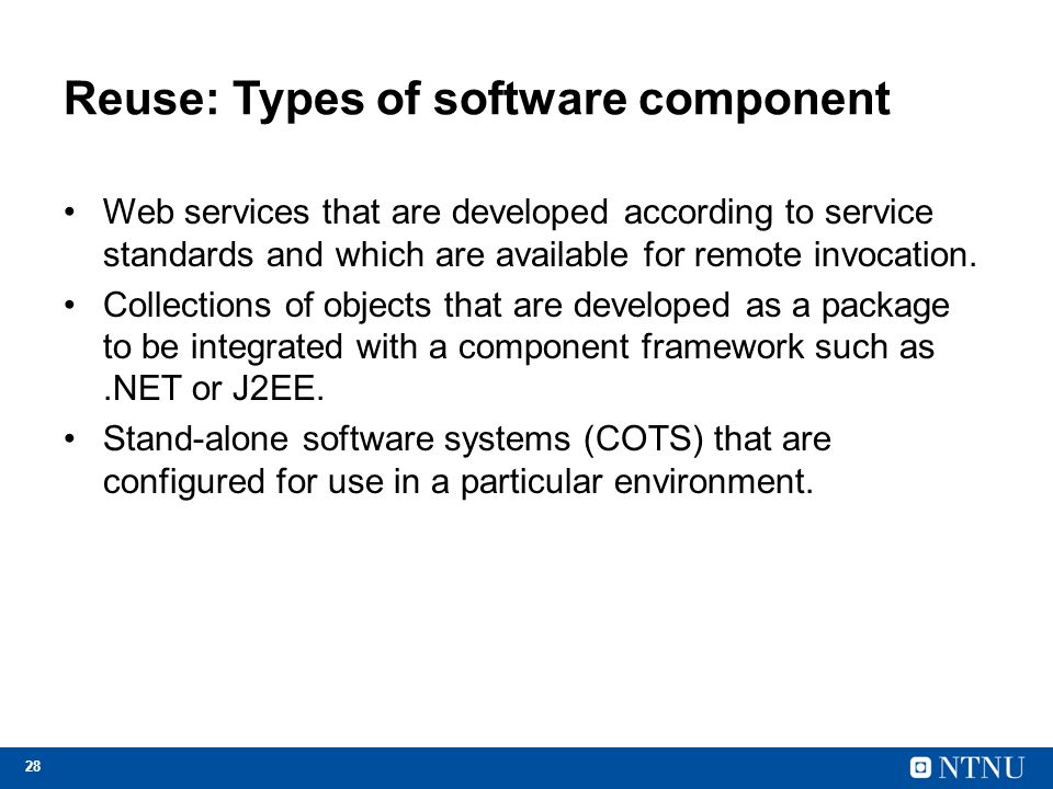 28 Reuse: Types of software component Web services that are developed according to service standards and which are available for remote invocation. Co