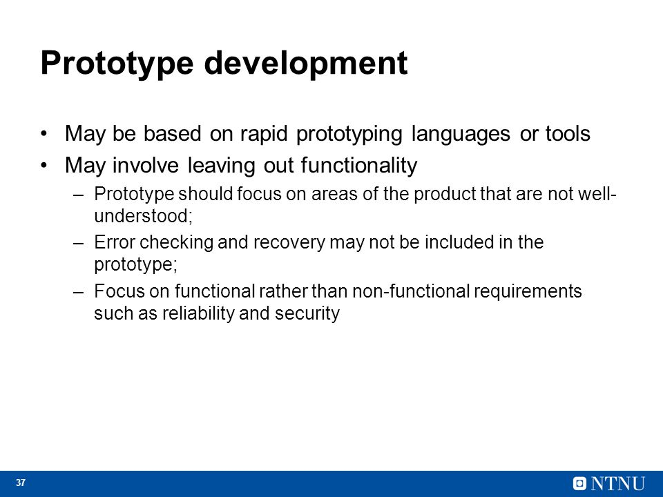 37 Prototype development May be based on rapid prototyping languages or tools May involve leaving out functionality –Prototype should focus on areas o