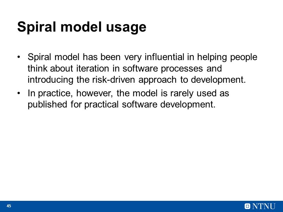45 Spiral model usage Spiral model has been very influential in helping people think about iteration in software processes and introducing the risk-dr