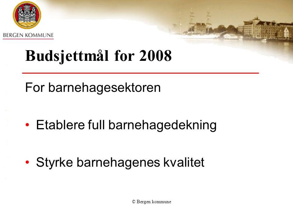 © Bergen kommune Budsjettmål for 2008 For barnehagesektoren Etablere full barnehagedekning Styrke barnehagenes kvalitet