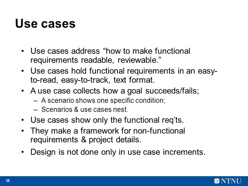 "58 Use cases Use cases address ""how to make functional requirements readable, reviewable."" Use cases hold functional requirements in an easy- to-read,"