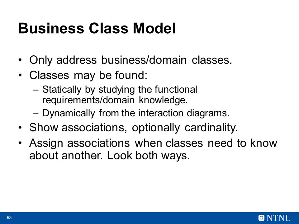 63 Business Class Model Only address business/domain classes. Classes may be found: –Statically by studying the functional requirements/domain knowled