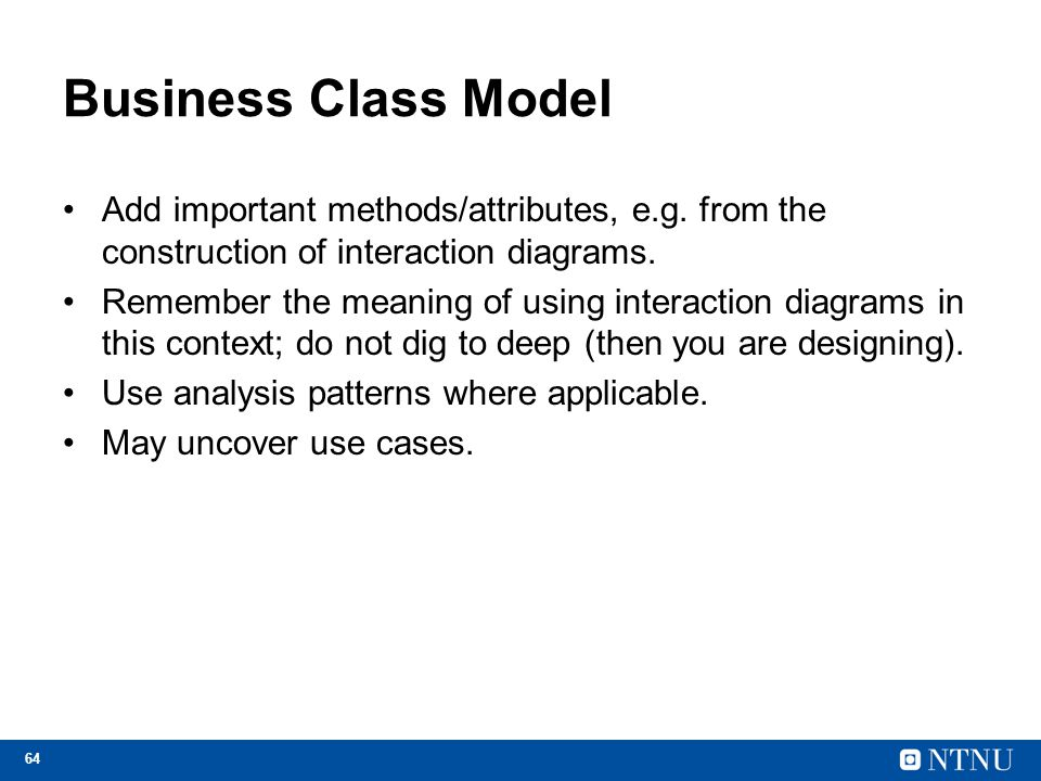 64 Business Class Model Add important methods/attributes, e.g. from the construction of interaction diagrams. Remember the meaning of using interactio