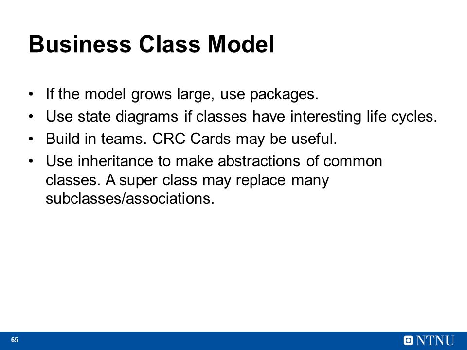 65 Business Class Model If the model grows large, use packages. Use state diagrams if classes have interesting life cycles. Build in teams. CRC Cards