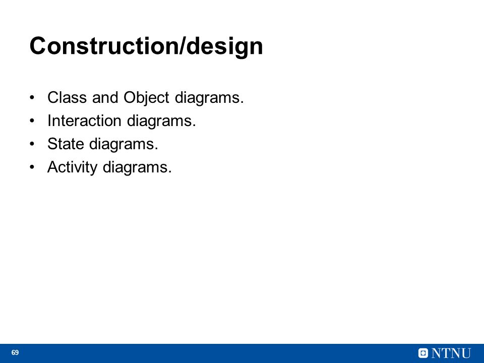 69 Construction/design Class and Object diagrams. Interaction diagrams. State diagrams. Activity diagrams.