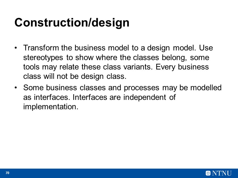 70 Construction/design Transform the business model to a design model. Use stereotypes to show where the classes belong, some tools may relate these c