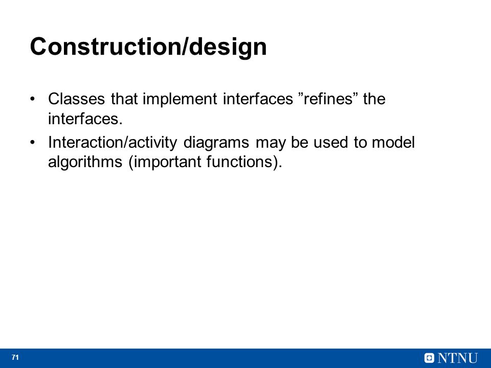 "71 Construction/design Classes that implement interfaces ""refines"" the interfaces. Interaction/activity diagrams may be used to model algorithms (impo"
