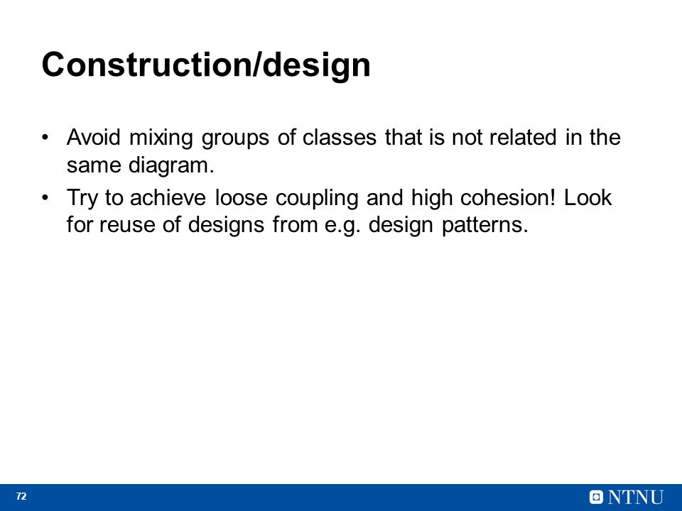 72 Construction/design Avoid mixing groups of classes that is not related in the same diagram. Try to achieve loose coupling and high cohesion! Look f