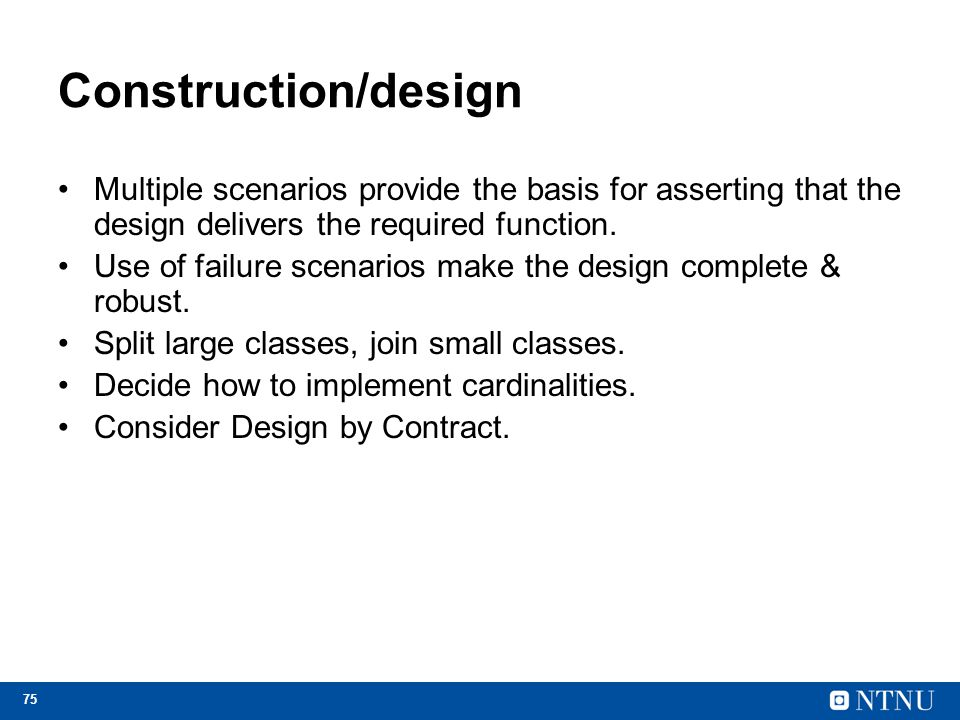 75 Construction/design Multiple scenarios provide the basis for asserting that the design delivers the required function. Use of failure scenarios mak