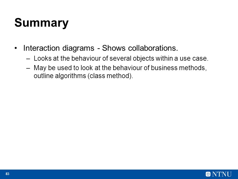 83 Summary Interaction diagrams - Shows collaborations. –Looks at the behaviour of several objects within a use case. –May be used to look at the beha