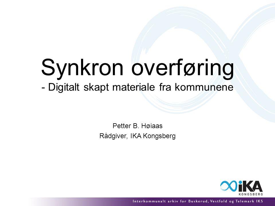 Synkron overføring - Digitalt skapt materiale fra kommunene Petter B. Høiaas Rådgiver, IKA Kongsberg
