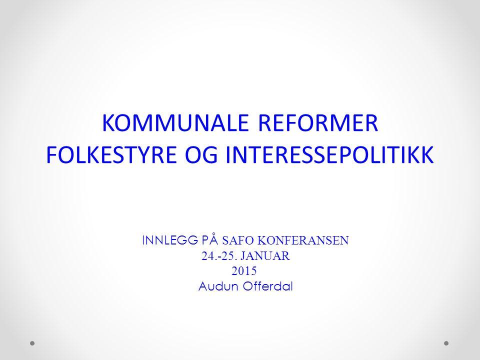 KOMMUNALE REFORMER FOLKESTYRE OG INTERESSEPOLITIKK INNLEGG PÅ SAFO KONFERANSEN 24.-25. JANUAR 2015 Audun Offerdal