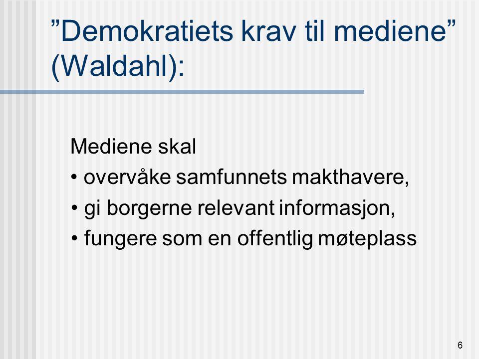 6 Demokratiets krav til mediene (Waldahl): Mediene skal overvåke samfunnets makthavere, gi borgerne relevant informasjon, fungere som en offentlig møteplass