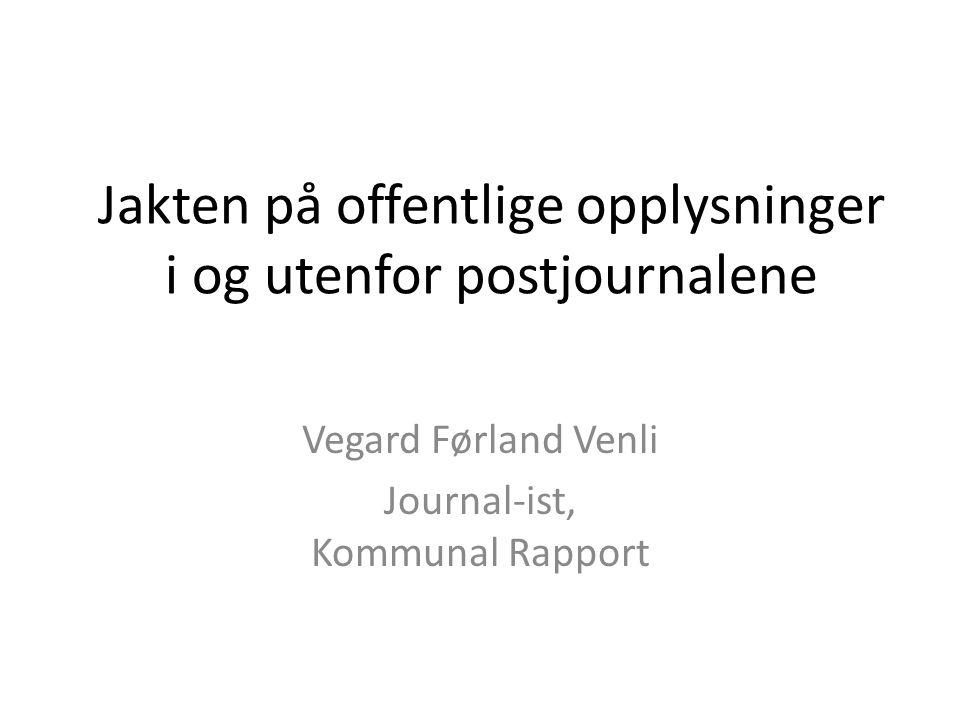 Jakten på offentlige opplysninger i og utenfor postjournalene Vegard Førland Venli Journal-ist, Kommunal Rapport