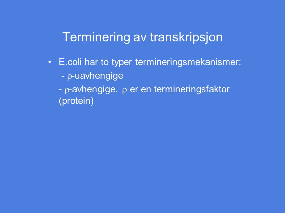 Terminering av transkripsjon E.coli har to typer termineringsmekanismer: -  -uavhengige -  -avhengige.  er en termineringsfaktor (protein)