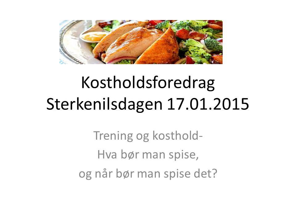 Kostholdsforedrag Sterkenilsdagen 17.01.2015 Trening og kosthold- Hva bør man spise, og når bør man spise det?
