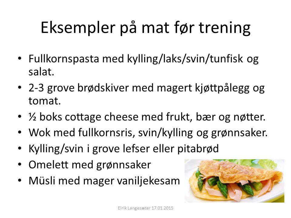 Eksempler på mat før trening Fullkornspasta med kylling/laks/svin/tunfisk og salat. 2-3 grove brødskiver med magert kjøttpålegg og tomat. ½ boks cotta
