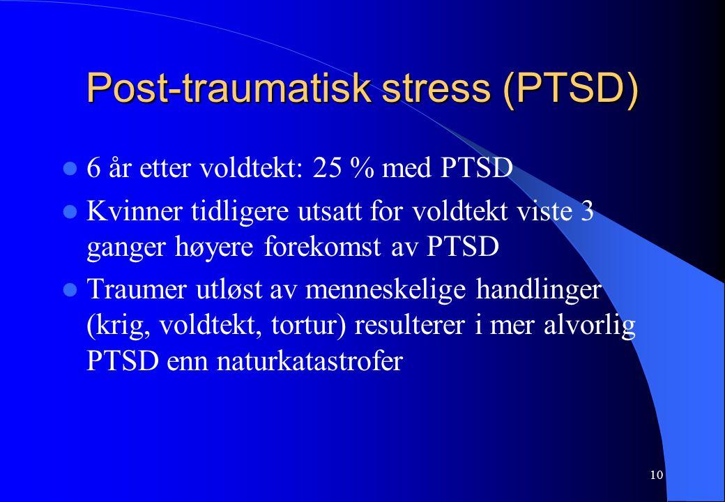 10 Post-traumatisk stress (PTSD) 6 år etter voldtekt: 25 % med PTSD Kvinner tidligere utsatt for voldtekt viste 3 ganger høyere forekomst av PTSD Traumer utløst av menneskelige handlinger (krig, voldtekt, tortur) resulterer i mer alvorlig PTSD enn naturkatastrofer