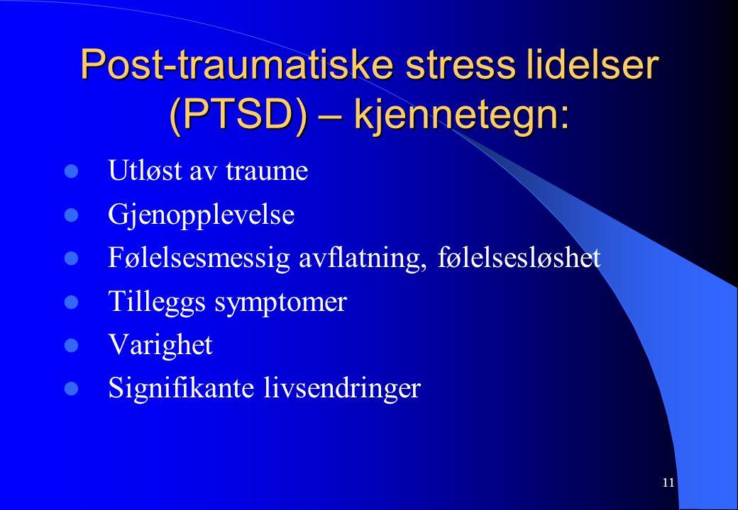11 Post-traumatiske stress lidelser (PTSD) – kjennetegn: Utløst av traume Gjenopplevelse Følelsesmessig avflatning, følelsesløshet Tilleggs symptomer Varighet Signifikante livsendringer