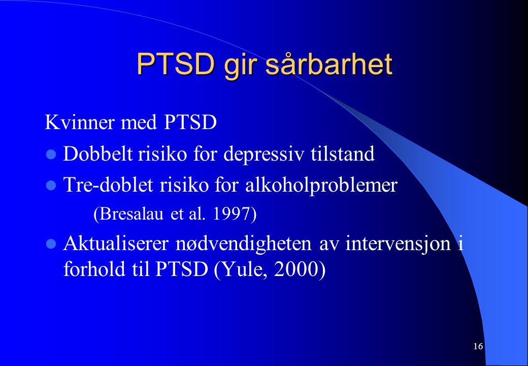 16 PTSD gir sårbarhet Kvinner med PTSD Dobbelt risiko for depressiv tilstand Tre-doblet risiko for alkoholproblemer (Bresalau et al.