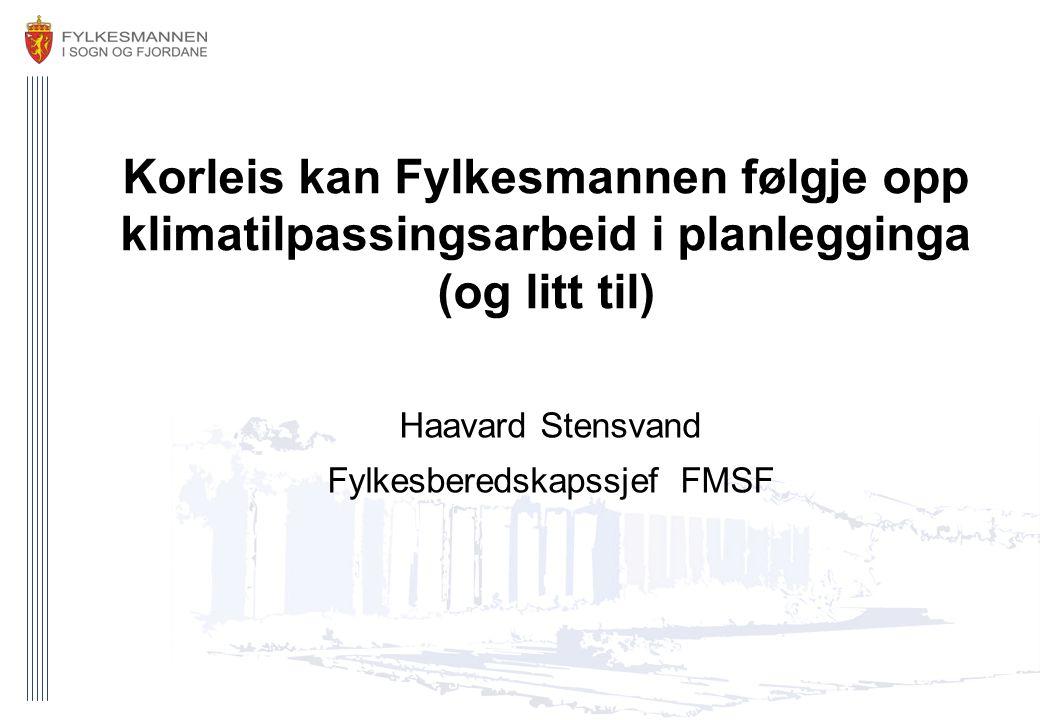 Korleis kan Fylkesmannen følgje opp klimatilpassingsarbeid i planlegginga (og litt til) Haavard Stensvand Fylkesberedskapssjef FMSF