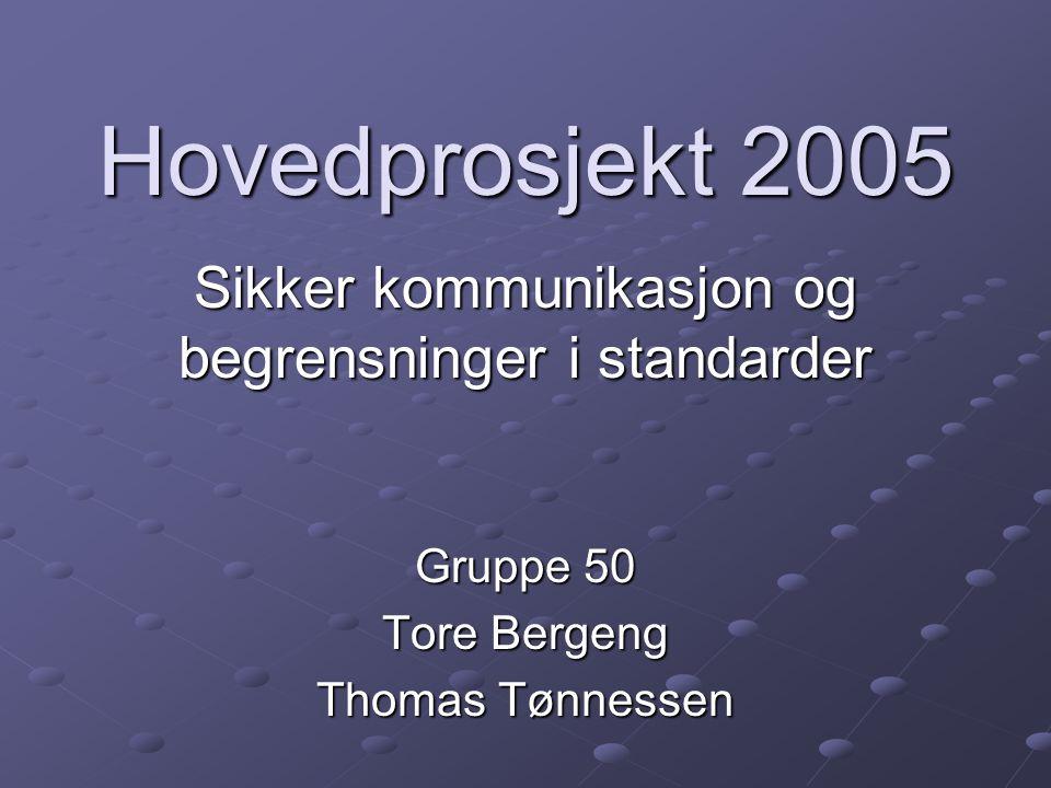 Hovedprosjekt 2005 Sikker kommunikasjon og begrensninger i standarder Gruppe 50 Tore Bergeng Thomas Tønnessen