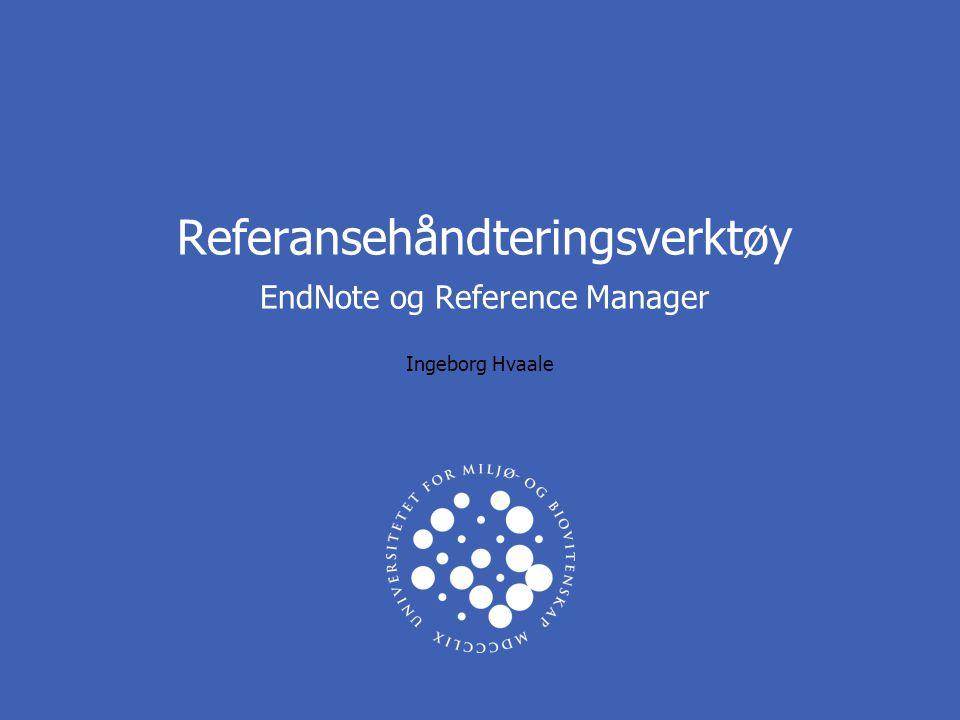 Referansehåndteringsverktøy EndNote og Reference Manager Ingeborg Hvaale