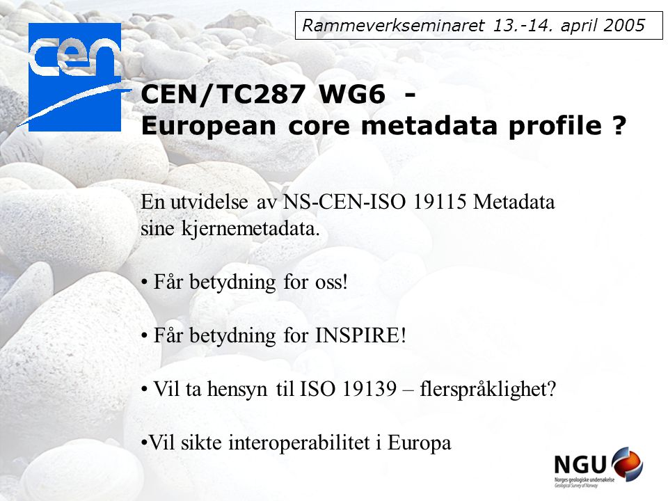 Rammeverkseminaret 13.-14. april 2005 CEN/TC287 WG6 - European core metadata profile .