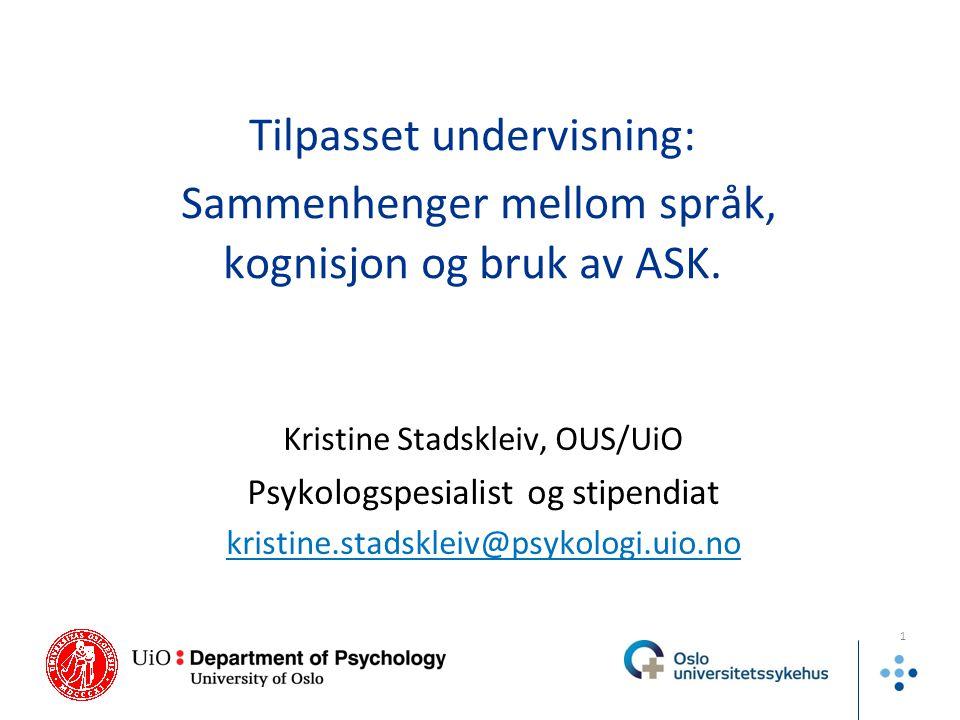 Tilpasset undervisning: Sammenhenger mellom språk, kognisjon og bruk av ASK. Kristine Stadskleiv, OUS/UiO Psykologspesialist og stipendiat kristine.st