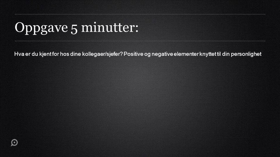 Oppgave 5 minutter: Hva er du kjent for hos dine kollegaer/sjefer? Positive og negative elementer knyttet til din personlighet