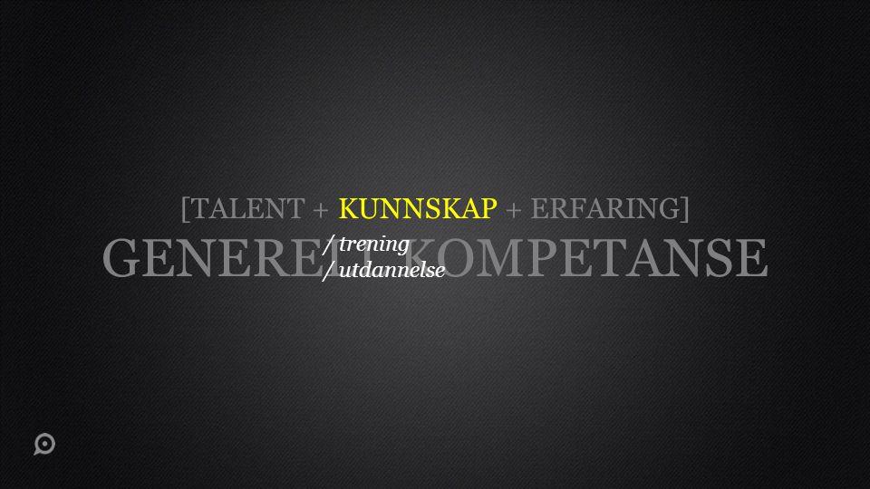 [TALENT + KUNNSKAP + ERFARING] GENERELL KOMPETANSE / trening / utdannelse