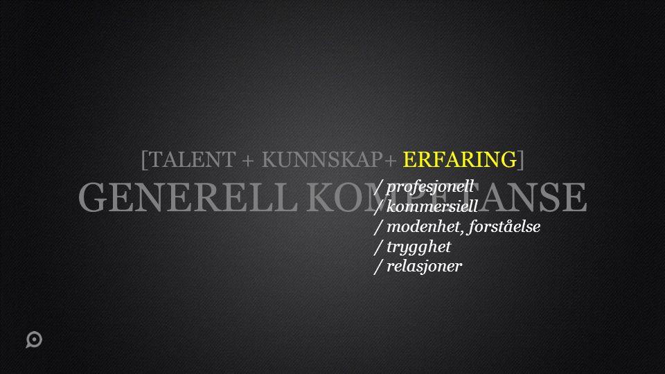 [TALENT + KUNNSKAP+ ERFARING] GENERELL KOMPETANSE / profesjonell / kommersiell / modenhet, forståelse / trygghet / relasjoner