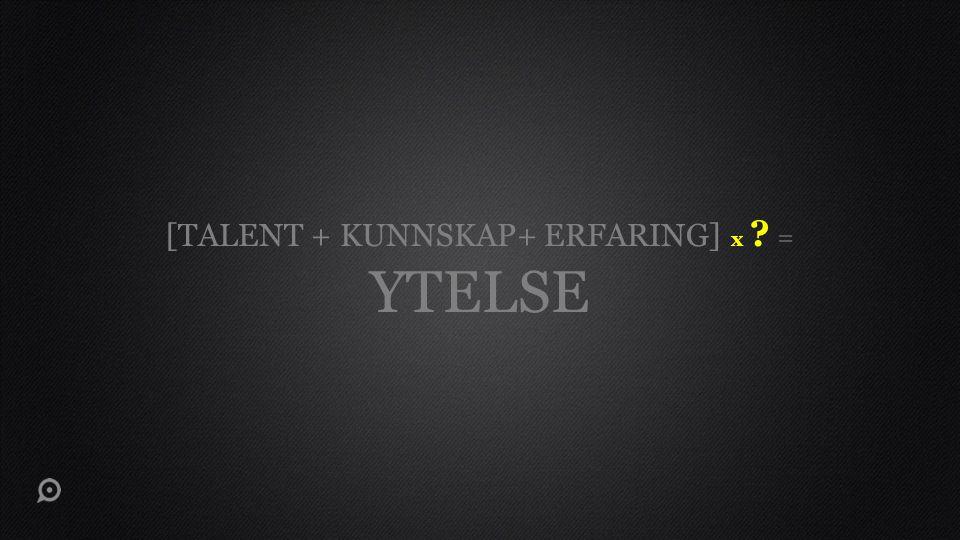 [TALENT + KUNNSKAP+ ERFARING] x ? = YTELSE