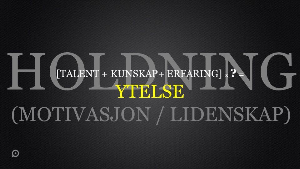 HOLDNING (MOTIVASJON / LIDENSKAP) [TALENT + KUNSKAP+ ERFARING] x ? = YTELSE