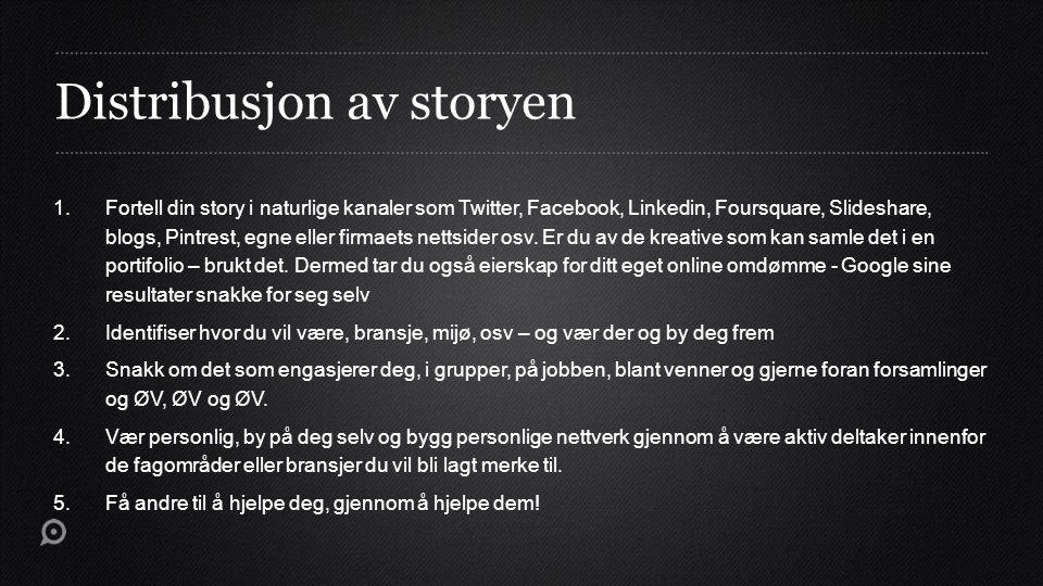 Distribusjon av storyen 1.Fortell din story i naturlige kanaler som Twitter, Facebook, Linkedin, Foursquare, Slideshare, blogs, Pintrest, egne eller f