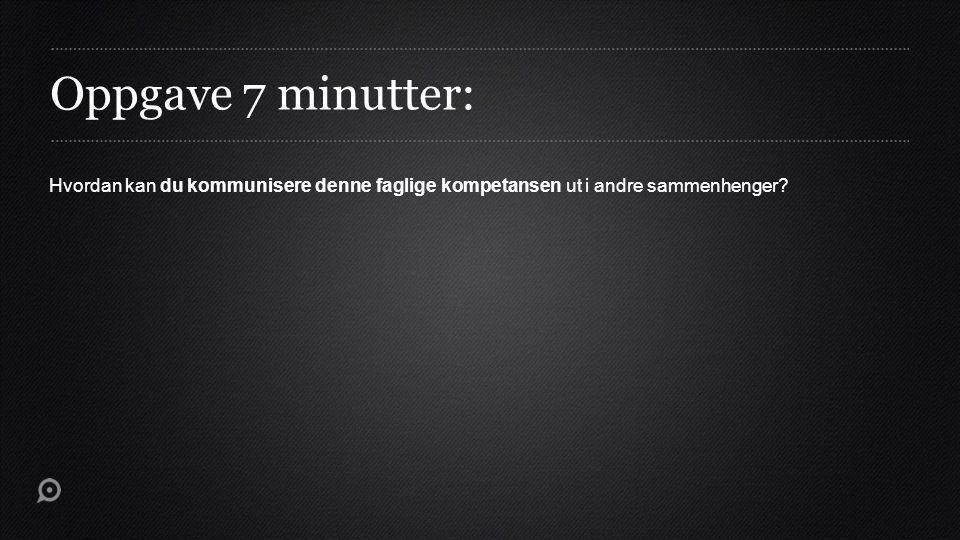 Oppgave 7 minutter: Hvordan kan du kommunisere denne faglige kompetansen ut i andre sammenhenger?